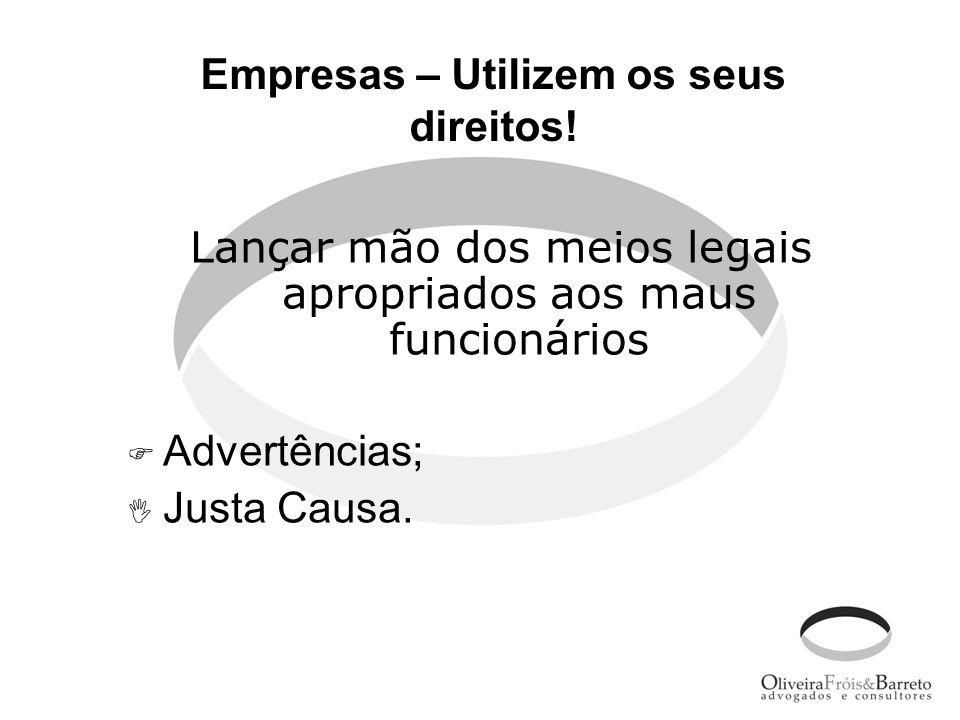 Empresas – Utilizem os seus direitos! Lançar mão dos meios legais apropriados aos maus funcionários Advertências; Justa Causa.