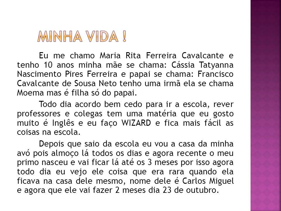 Eu me chamo Maria Rita Ferreira Cavalcante e tenho 10 anos minha mãe se chama: Cássia Tatyanna Nascimento Pires Ferreira e papai se chama: Francisco C