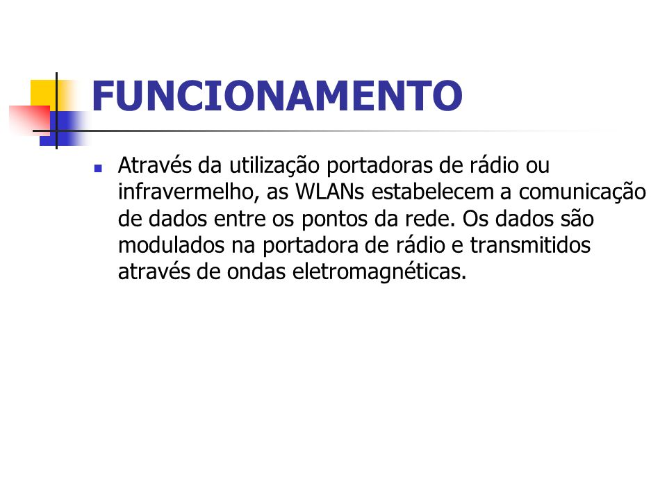 FUNCIONAMENTO Através da utilização portadoras de rádio ou infravermelho, as WLANs estabelecem a comunicação de dados entre os pontos da rede. Os dado