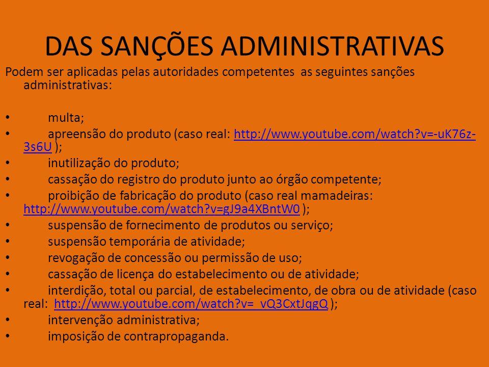 DAS SANÇÕES ADMINISTRATIVAS Podem ser aplicadas pelas autoridades competentes as seguintes sanções administrativas: multa; apreensão do produto (caso real: http://www.youtube.com/watch?v=-uK76z- 3s6U );http://www.youtube.com/watch?v=-uK76z- 3s6U inutilização do produto; cassação do registro do produto junto ao órgão competente; proibição de fabricação do produto (caso real mamadeiras: http://www.youtube.com/watch?v=gJ9a4XBntW0 ); http://www.youtube.com/watch?v=gJ9a4XBntW0 suspensão de fornecimento de produtos ou serviço; suspensão temporária de atividade; revogação de concessão ou permissão de uso; cassação de licença do estabelecimento ou de atividade; interdição, total ou parcial, de estabelecimento, de obra ou de atividade (caso real: http://www.youtube.com/watch?v=_vQ3CxtJqgQ );http://www.youtube.com/watch?v=_vQ3CxtJqgQ intervenção administrativa; imposição de contrapropaganda.