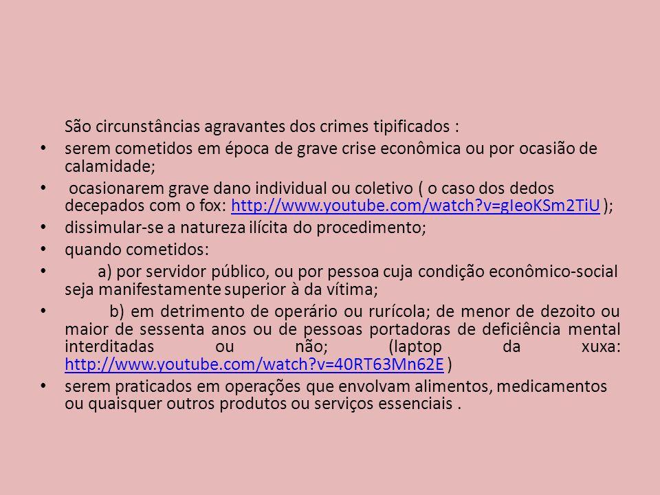 São circunstâncias agravantes dos crimes tipificados : serem cometidos em época de grave crise econômica ou por ocasião de calamidade; ocasionarem grave dano individual ou coletivo ( o caso dos dedos decepados com o fox: http://www.youtube.com/watch?v=gIeoKSm2TiU );http://www.youtube.com/watch?v=gIeoKSm2TiU dissimular-se a natureza ilícita do procedimento; quando cometidos: a) por servidor público, ou por pessoa cuja condição econômico-social seja manifestamente superior à da vítima; b) em detrimento de operário ou rurícola; de menor de dezoito ou maior de sessenta anos ou de pessoas portadoras de deficiência mental interditadas ou não; (laptop da xuxa: http://www.youtube.com/watch?v=40RT63Mn62E ) http://www.youtube.com/watch?v=40RT63Mn62E serem praticados em operações que envolvam alimentos, medicamentos ou quaisquer outros produtos ou serviços essenciais.