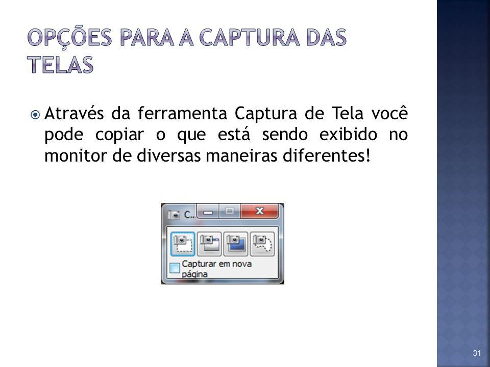 Através da ferramenta Captura de Tela você pode copiar o que está sendo exibido no monitor de diversas maneiras diferentes! 31