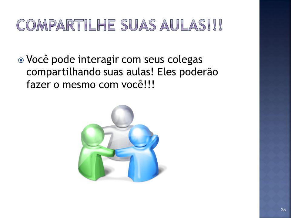 Você pode interagir com seus colegas compartilhando suas aulas! Eles poderão fazer o mesmo com você!!! 35