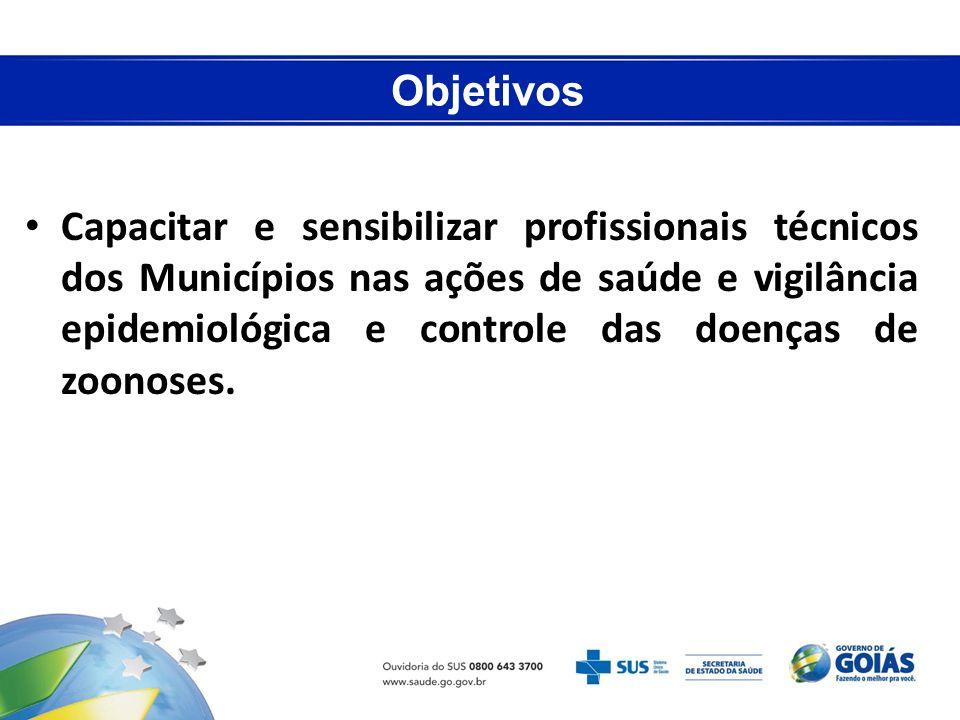 Objetivos Capacitar e sensibilizar profissionais técnicos dos Municípios nas ações de saúde e vigilância epidemiológica e controle das doenças de zoon
