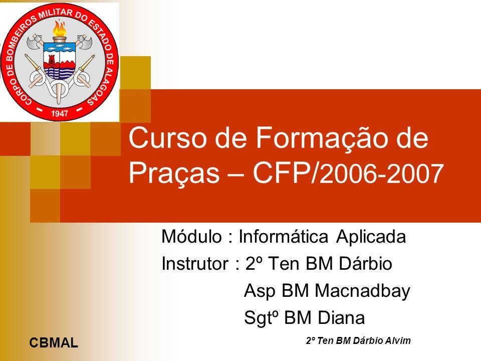 CBMAL 2º Ten BM Dárbio Alvim Curso de Formação de Praças – CFP/ 2006-2007 Módulo : Informática Aplicada Instrutor : 2º Ten BM Dárbio Asp BM Macnadbay