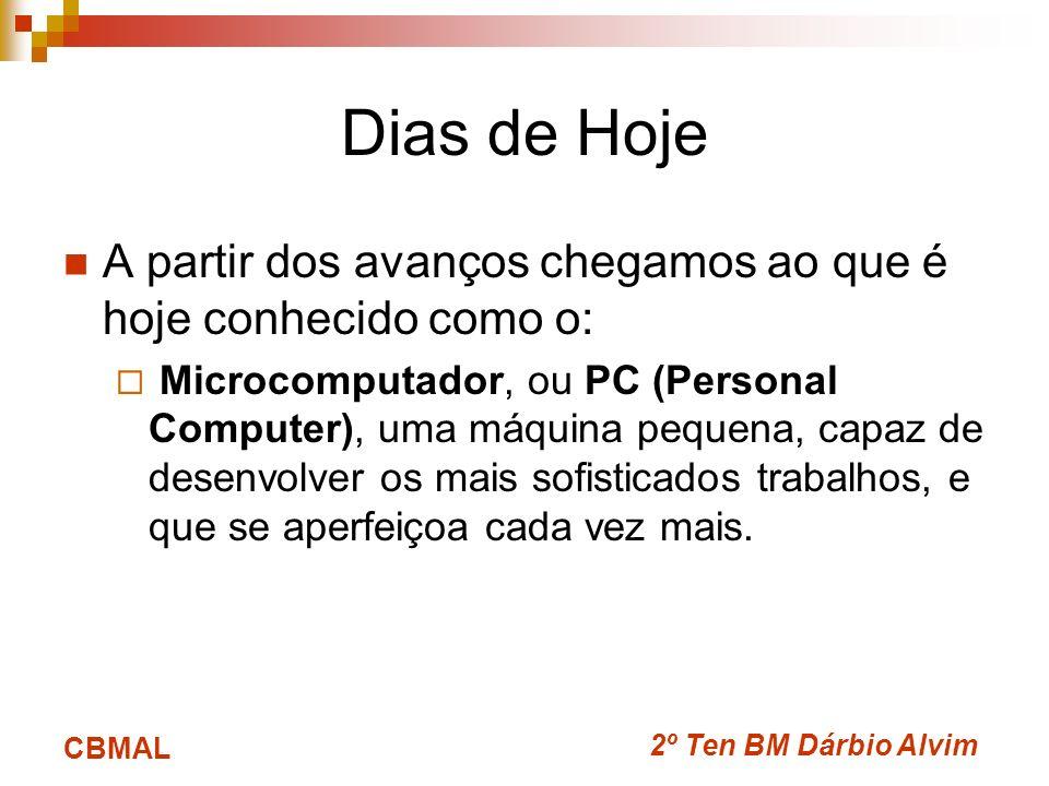 2º Ten BM Dárbio Alvim CBMAL Dias de Hoje A partir dos avanços chegamos ao que é hoje conhecido como o: Microcomputador, ou PC (Personal Computer), um