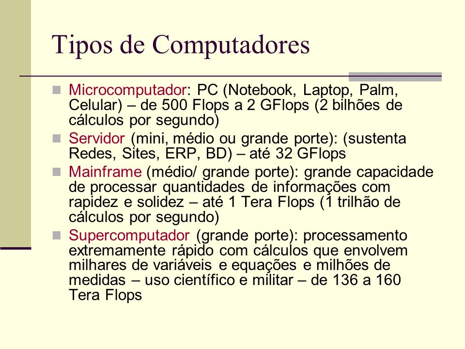 Tipos de Computadores Microcomputador: PC (Notebook, Laptop, Palm, Celular) – de 500 Flops a 2 GFlops (2 bilhões de cálculos por segundo) Servidor (mi