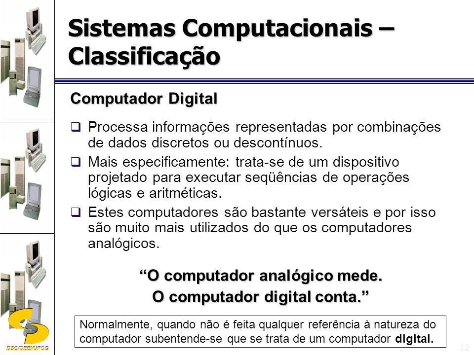 DSC/CEEI/UFCG 12 Computador Digital Processa informações representadas por combinações de dados discretos ou descontínuos.