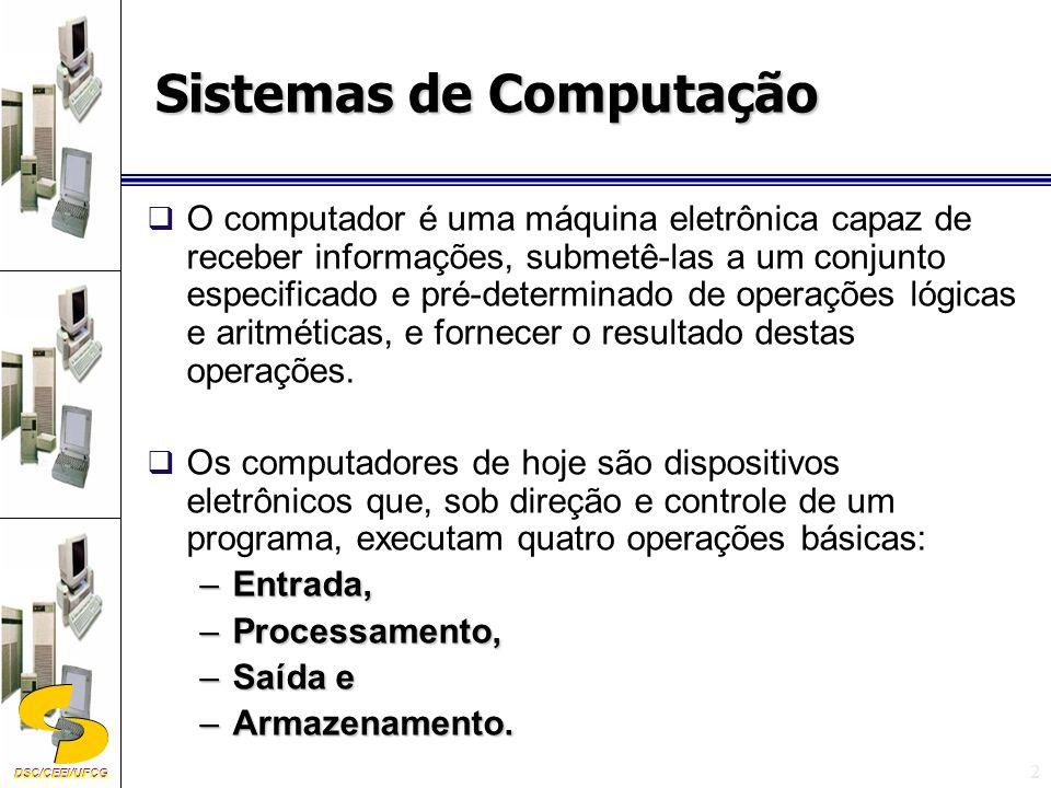 DSC/CEEI/UFCG 3 sistema computacional Um sistema computacional é um conjunto de componentes integrados para funcionar como se fossem um único elemento e que têm por objetivo realizar manipulações com dados, isto é, realizar algum tipo de operação com os dados de modo a obter uma informação útil.