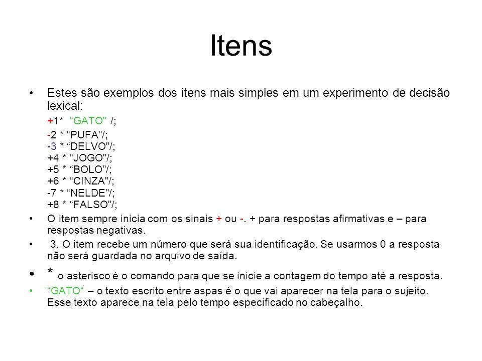 Itens Estes são exemplos dos itens mais simples em um experimento de decisão lexical: +1* GATO /; -2 * PUFA /; -3 * DELVO /; +4 * JOGO /; +5 * BOLO /; +6 * CINZA /; -7 * NELDE /; +8 * FALSO /; O item sempre inicia com os sinais + ou -.