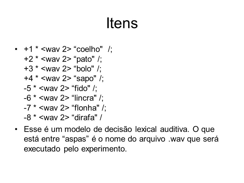 Itens +1 * coelho /; +2 * pato /; +3 * bolo /; +4 * sapo /; -5 * fido /; -6 * lincra /; -7 * flonha /; -8 * dirafa / Esse é um modelo de decisão lexical auditiva.