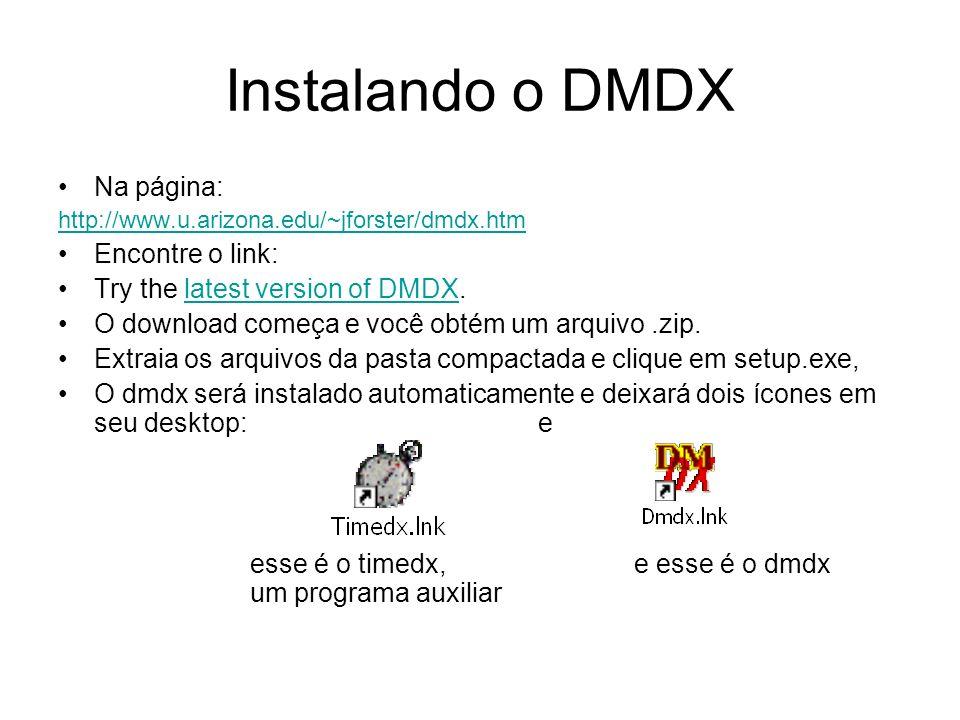 Instalando o DMDX Na página: http://www.u.arizona.edu/~jforster/dmdx.htm Encontre o link: Try the latest version of DMDX.latest version of DMDX O download começa e você obtém um arquivo.zip.