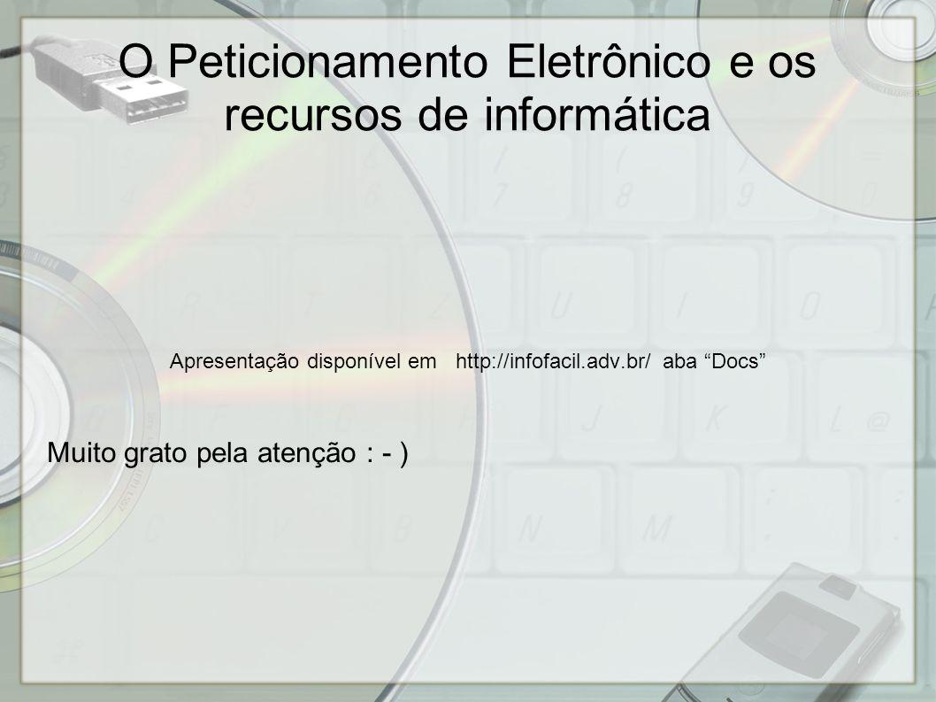 O Peticionamento Eletrônico e os recursos de informática Apresentação disponível em http://infofacil.adv.br/ aba Docs Muito grato pela atenção : - )