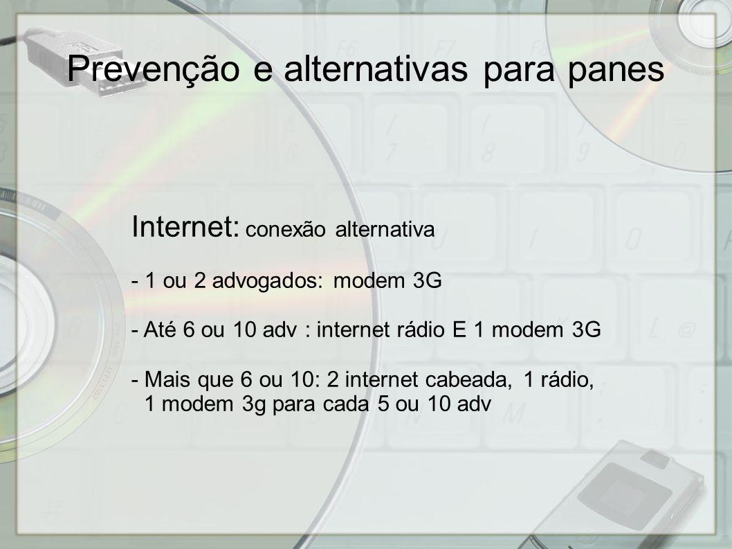 Internet: conexão alternativa - 1 ou 2 advogados: modem 3G - Até 6 ou 10 adv : internet rádio E 1 modem 3G - Mais que 6 ou 10: 2 internet cabeada, 1 rádio, 1 modem 3g para cada 5 ou 10 adv Prevenção e alternativas para panes