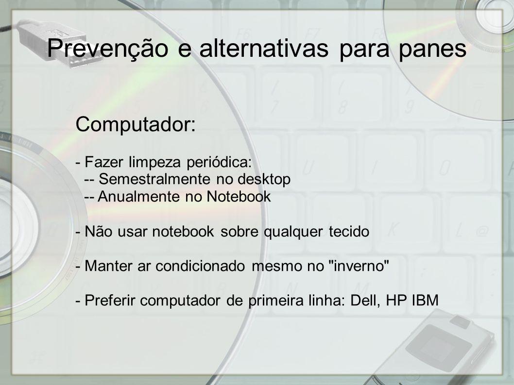 Computador: - Fazer limpeza periódica: -- Semestralmente no desktop -- Anualmente no Notebook - Não usar notebook sobre qualquer tecido - Manter ar condicionado mesmo no inverno - Preferir computador de primeira linha: Dell, HP IBM Prevenção e alternativas para panes