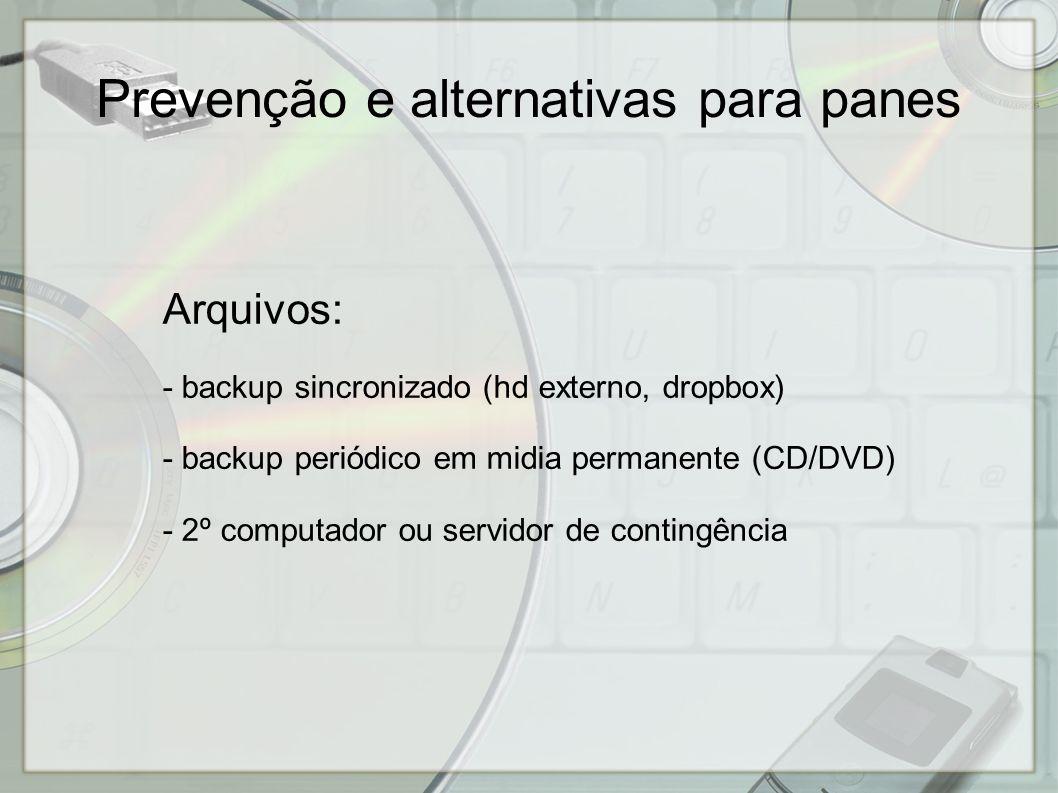 Arquivos: - backup sincronizado (hd externo, dropbox) - backup periódico em midia permanente (CD/DVD) - 2º computador ou servidor de contingência Prevenção e alternativas para panes