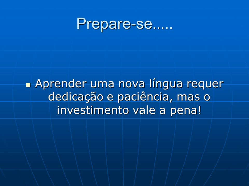 Prepare-se..... Aprender uma nova língua requer dedicação e paciência, mas o investimento vale a pena! Aprender uma nova língua requer dedicação e pac