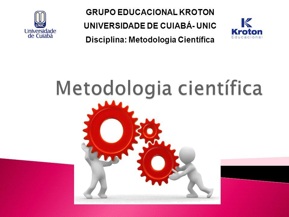 GRUPO EDUCACIONAL KROTON UNIVERSIDADE DE CUIABÁ- UNIC Disciplina: Metodologia Científica