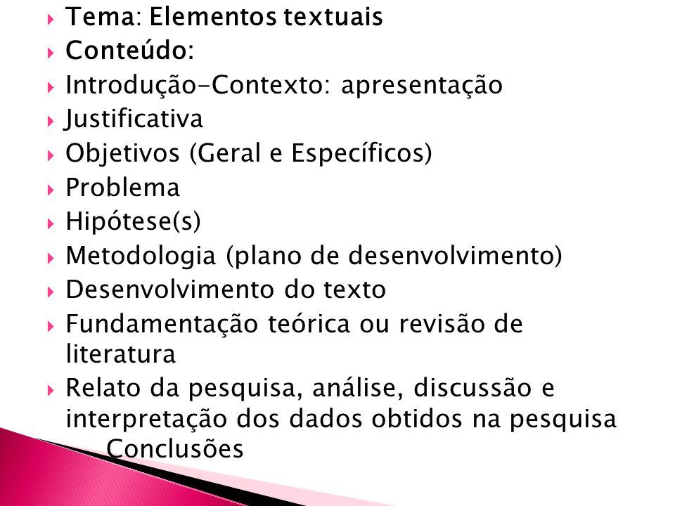 Tema: Elementos textuais Conteúdo: Introdução-Contexto: apresentação Justificativa Objetivos (Geral e Específicos) Problema Hipótese(s) Metodologia (plano de desenvolvimento) Desenvolvimento do texto Fundamentação teórica ou revisão de literatura Relato da pesquisa, análise, discussão e interpretação dos dados obtidos na pesquisa Conclusões
