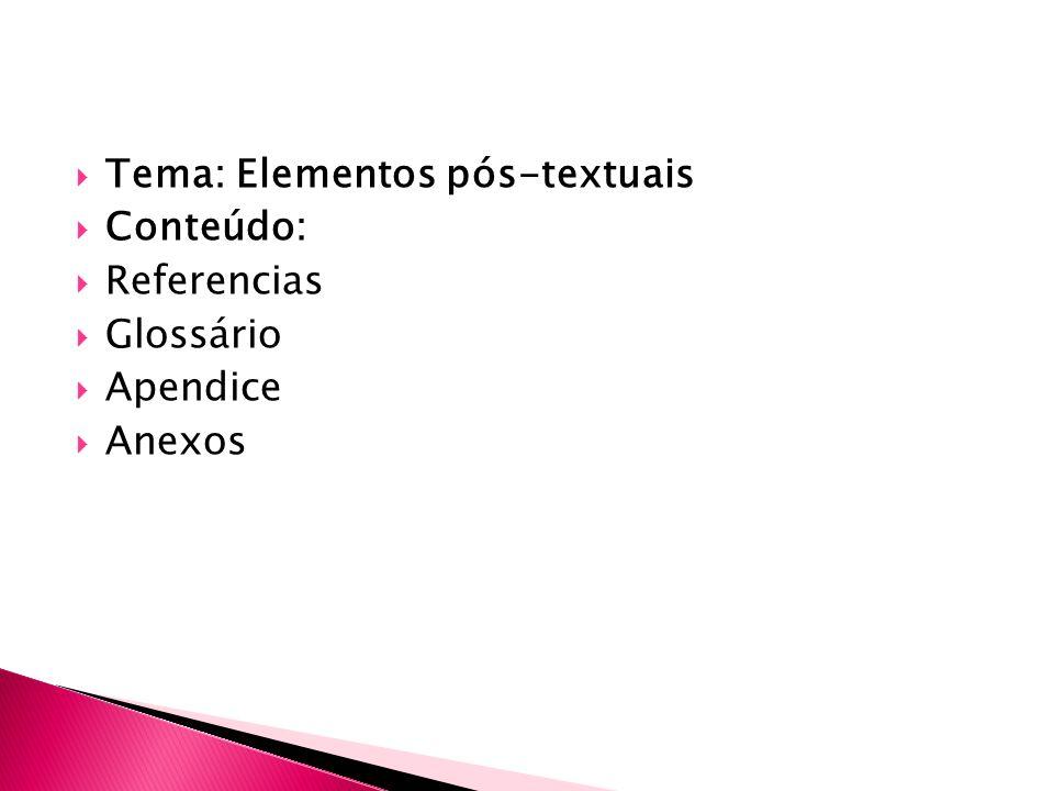 Tema: Elementos pós-textuais Conteúdo: Referencias Glossário Apendice Anexos