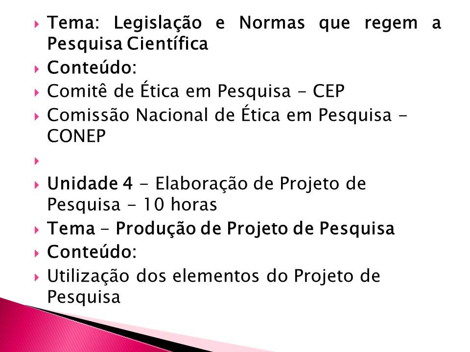 Tema: Legislação e Normas que regem a Pesquisa Científica Conteúdo: Comitê de Ética em Pesquisa - CEP Comissão Nacional de Ética em Pesquisa - CONEP Unidade 4 - Elaboração de Projeto de Pesquisa - 10 horas Tema - Produção de Projeto de Pesquisa Conteúdo: Utilização dos elementos do Projeto de Pesquisa