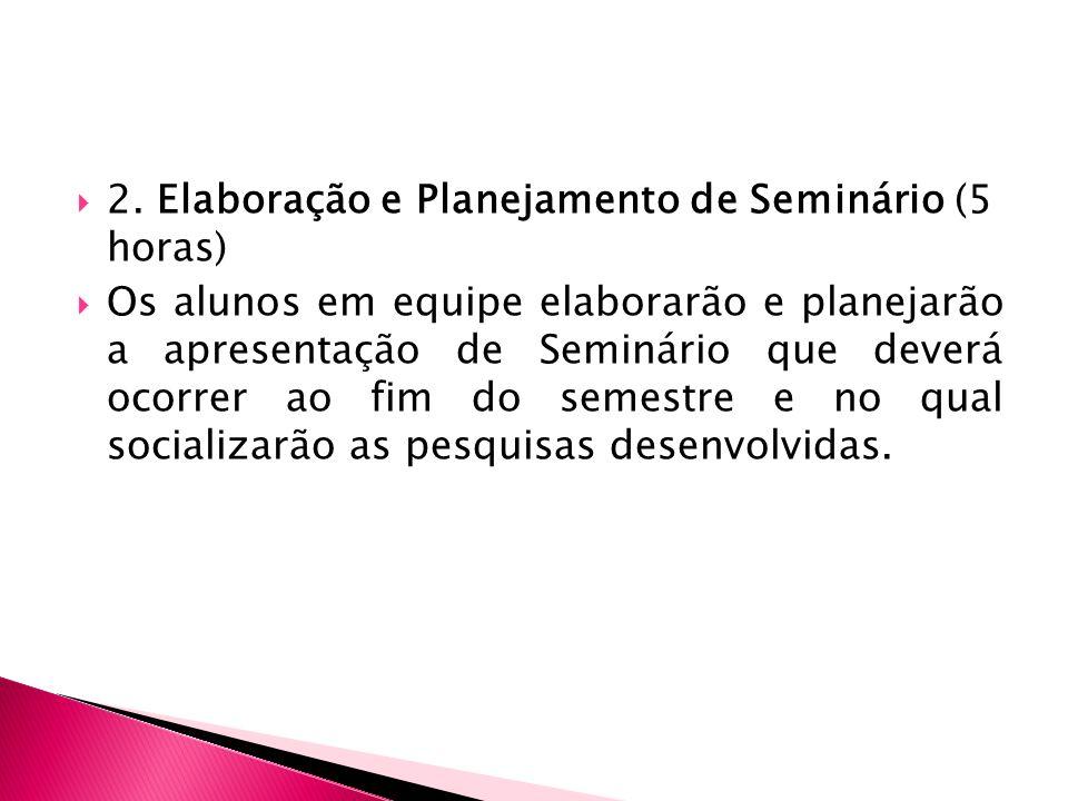 2. Elaboração e Planejamento de Seminário (5 horas) Os alunos em equipe elaborarão e planejarão a apresentação de Seminário que deverá ocorrer ao fim