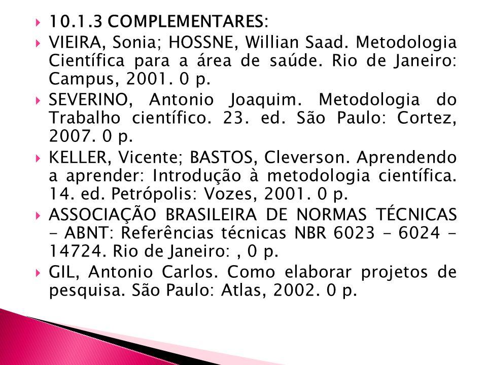 10.1.3 COMPLEMENTARES: VIEIRA, Sonia; HOSSNE, Willian Saad. Metodologia Científica para a área de saúde. Rio de Janeiro: Campus, 2001. 0 p. SEVERINO,