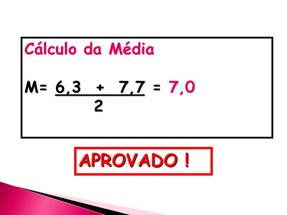 Cálculo da Média M= 6,3 + 7,7 = 7,0 2 APROVADO !