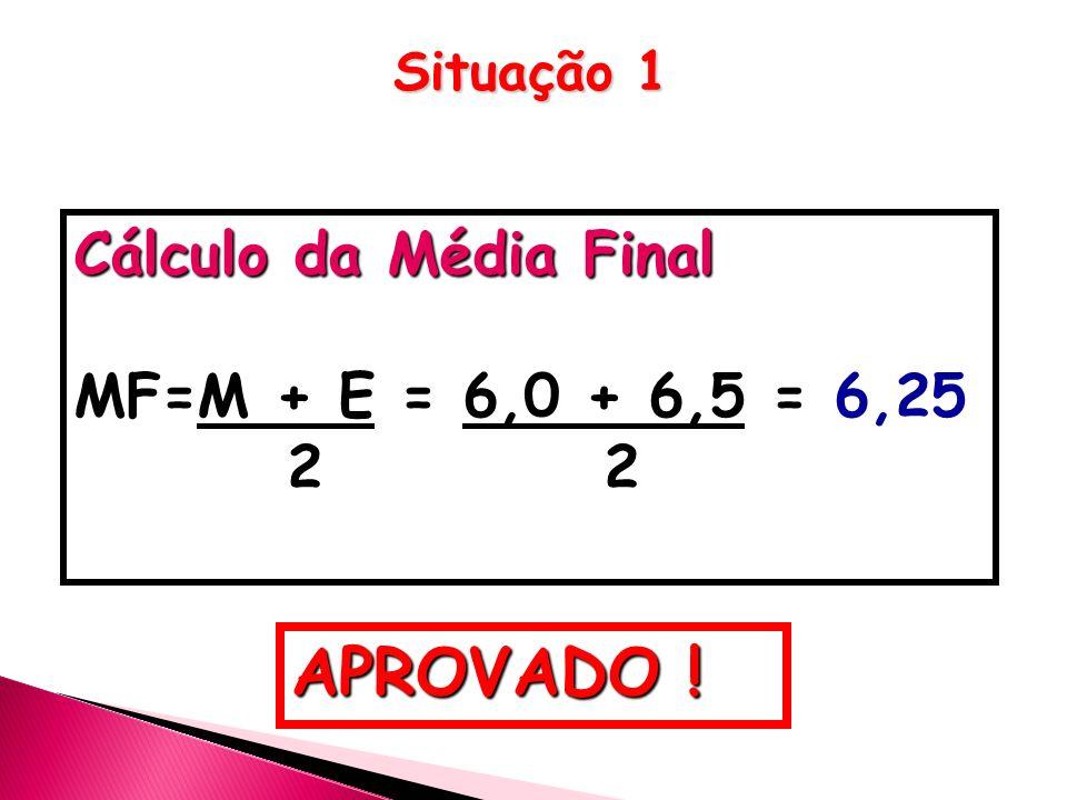 Cálculo da Média Final MF=M + E = 6,0 + 6,5 = 6,25 2 2 APROVADO ! Situação 1