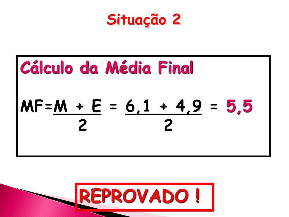 Cálculo da Média Final MF=M + E = 6,1 + 4,9 = 5,5 2 2 REPROVADO ! Situação 2