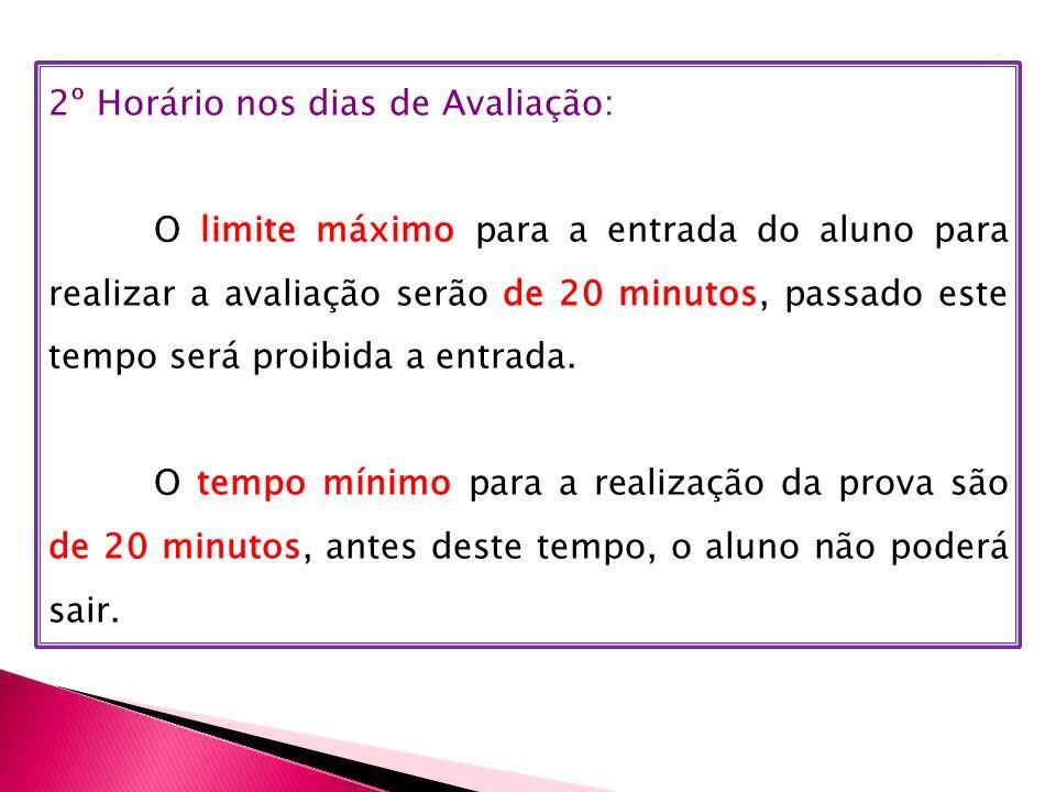 2º Horário nos dias de Avaliação: O limite máximo para a entrada do aluno para realizar a avaliação serão de 20 minutos, passado este tempo será proibida a entrada.