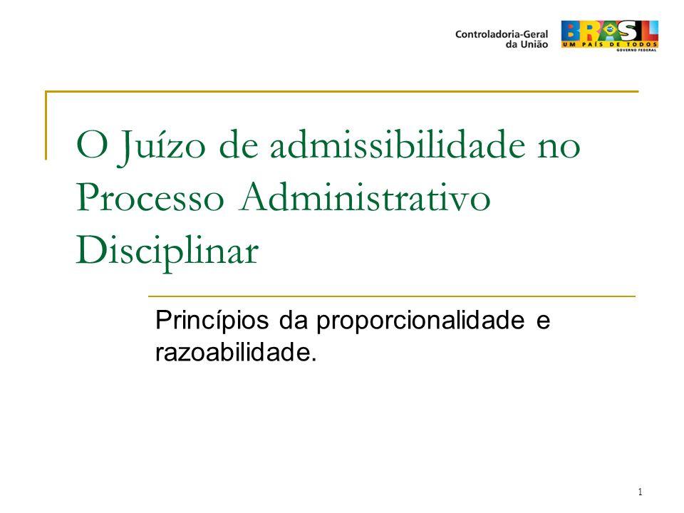 1 O Juízo de admissibilidade no Processo Administrativo Disciplinar Princípios da proporcionalidade e razoabilidade.