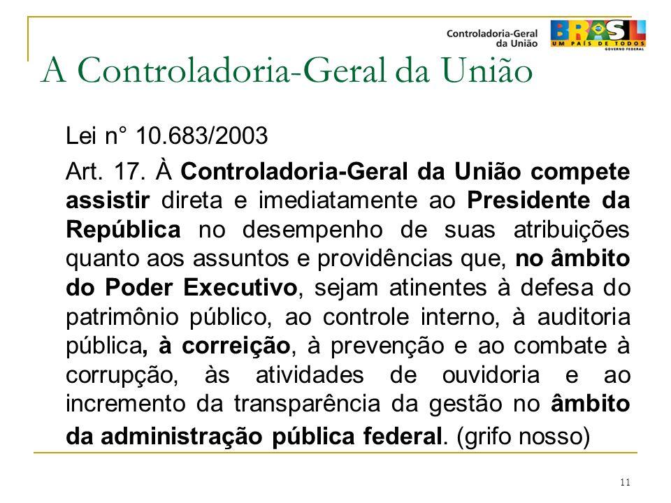 11 A Controladoria-Geral da União Lei n° 10.683/2003 Art. 17. À Controladoria-Geral da União compete assistir direta e imediatamente ao Presidente da