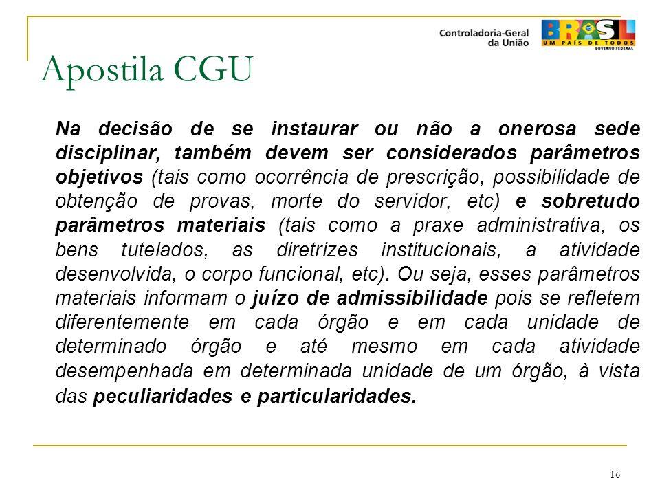 16 Apostila CGU Na decisão de se instaurar ou não a onerosa sede disciplinar, também devem ser considerados parâmetros objetivos (tais como ocorrência
