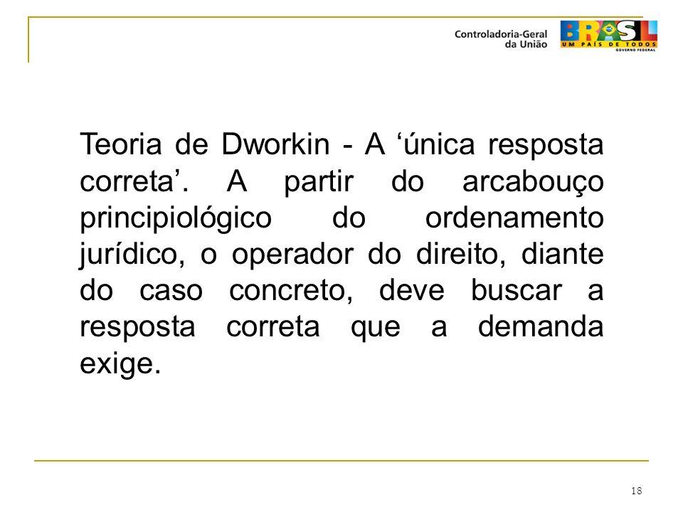 18 Teoria de Dworkin - A única resposta correta. A partir do arcabouço principiológico do ordenamento jurídico, o operador do direito, diante do caso