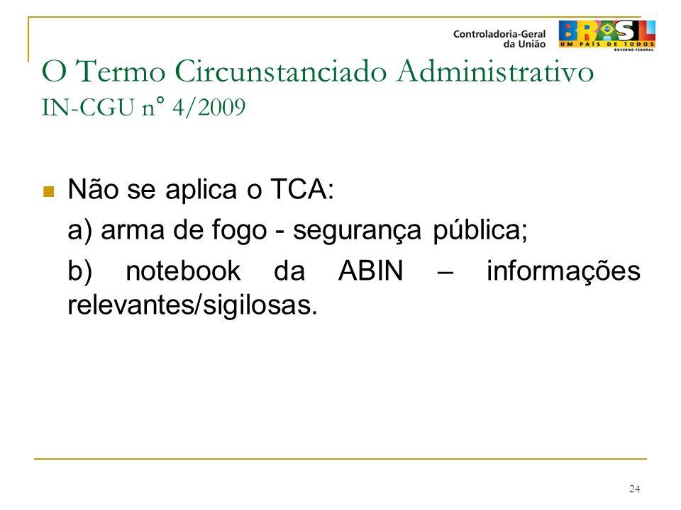 24 O Termo Circunstanciado Administrativo IN-CGU n° 4/2009 Não se aplica o TCA: a) arma de fogo - segurança pública; b) notebook da ABIN – informações