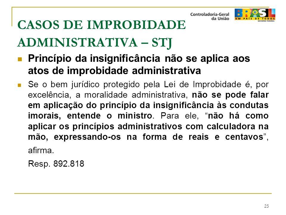 25 CASOS DE IMPROBIDADE ADMINISTRATIVA – STJ Princípio da insignificância não se aplica aos atos de improbidade administrativa Se o bem jurídico prote