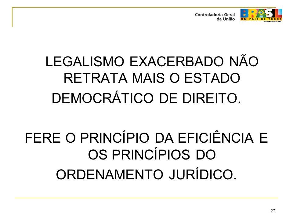 27 LEGALISMO EXACERBADO NÃO RETRATA MAIS O ESTADO DEMOCRÁTICO DE DIREITO. FERE O PRINCÍPIO DA EFICIÊNCIA E OS PRINCÍPIOS DO ORDENAMENTO JURÍDICO.