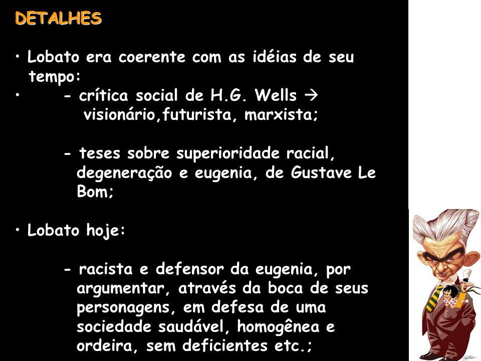 DETALHES Lobato era coerente com as idéias de seu tempo: - crítica social de H.G. Wells visionário,futurista, marxista; - teses sobre superioridade ra