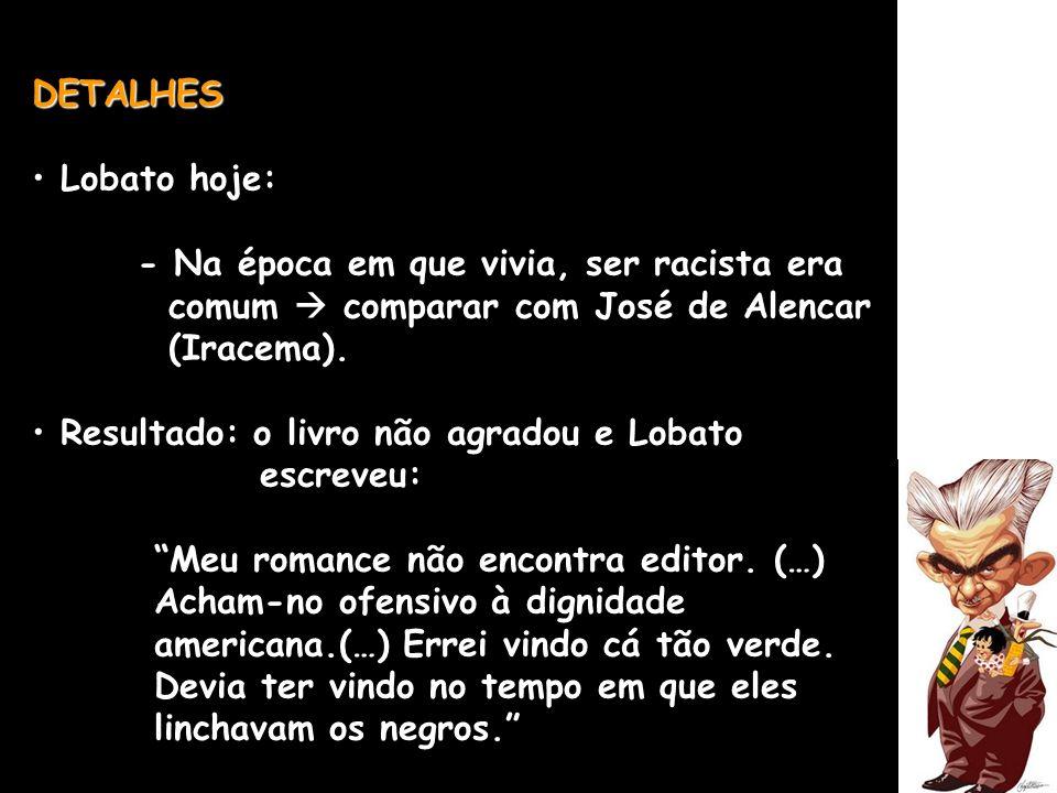 DETALHES Lobato hoje: - Na época em que vivia, ser racista era comum comparar com José de Alencar (Iracema). Resultado: o livro não agradou e Lobato e