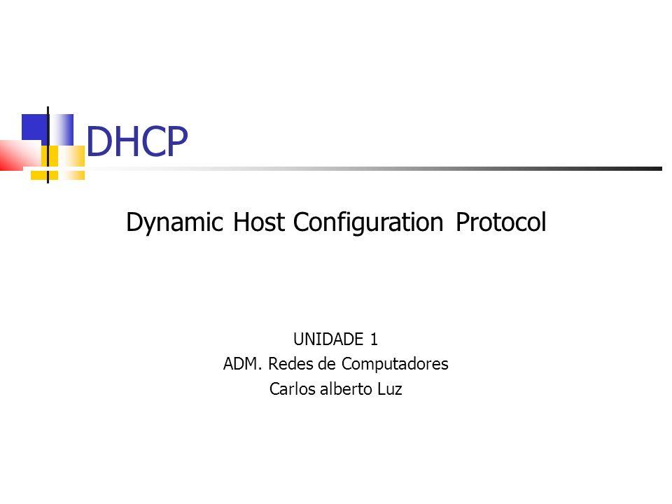 DHCP Dynamic Host Configuration Protocol UNIDADE 1 ADM. Redes de Computadores Carlos alberto Luz