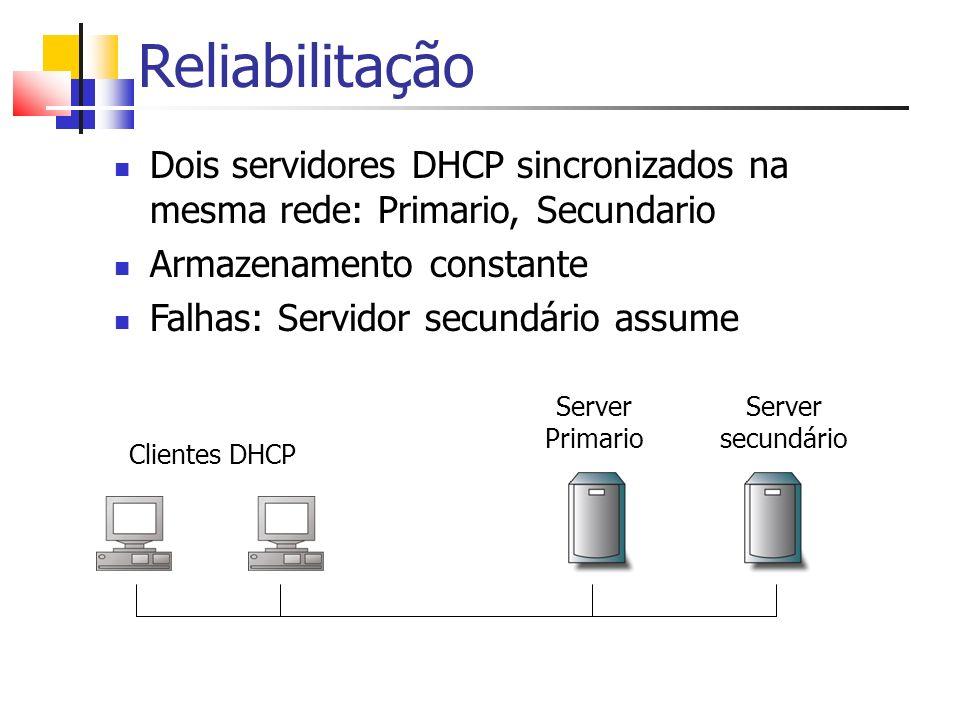 Reliabilitação Dois servidores DHCP sincronizados na mesma rede: Primario, Secundario Armazenamento constante Falhas: Servidor secundário assume Serve