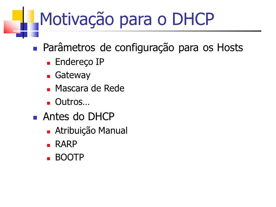Motivação para o DHCP Parâmetros de configuração para os Hosts Endereço IP Gateway Mascara de Rede Outros… Antes do DHCP Atribuição Manual RARP BOOTP