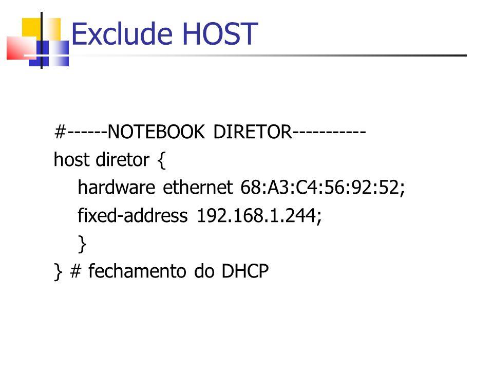 Exclude HOST #------NOTEBOOK DIRETOR----------- host diretor { hardware ethernet 68:A3:C4:56:92:52; fixed-address 192.168.1.244; } } # fechamento do D