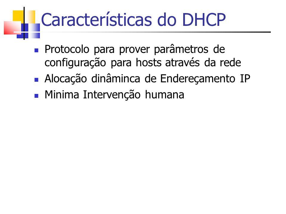 Características do DHCP Protocolo para prover parâmetros de configuração para hosts através da rede Alocação dinâminca de Endereçamento IP Minima Inte