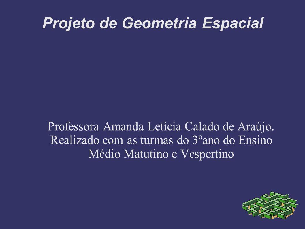 Projeto de Geometria Espacial Professora Amanda Letícia Calado de Araújo. Realizado com as turmas do 3ºano do Ensino Médio Matutino e Vespertino