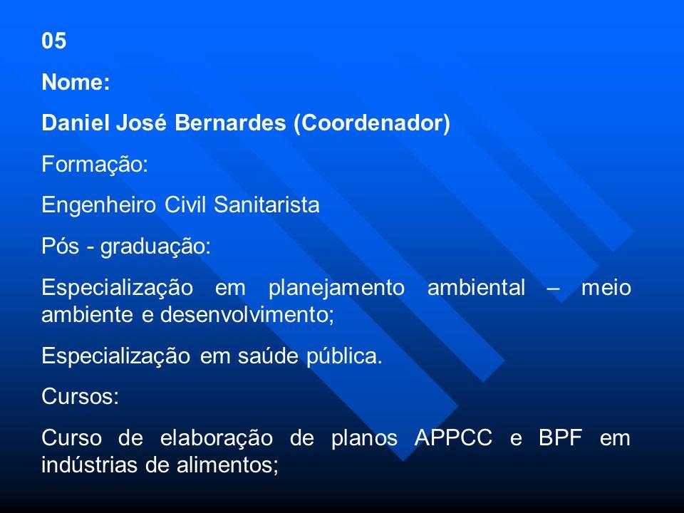 05 Nome: Daniel José Bernardes (Coordenador) Formação: Engenheiro Civil Sanitarista Pós - graduação: Especialização em planejamento ambiental – meio ambiente e desenvolvimento; Especialização em saúde pública.