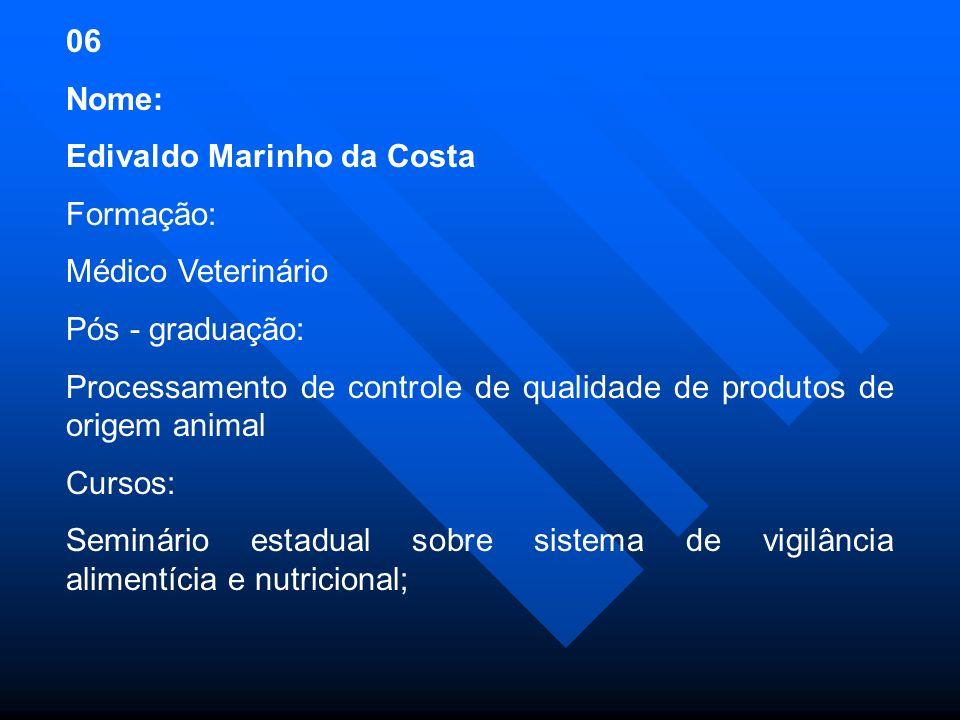 06 Nome: Edivaldo Marinho da Costa Formação: Médico Veterinário Pós - graduação: Processamento de controle de qualidade de produtos de origem animal Cursos: Seminário estadual sobre sistema de vigilância alimentícia e nutricional;