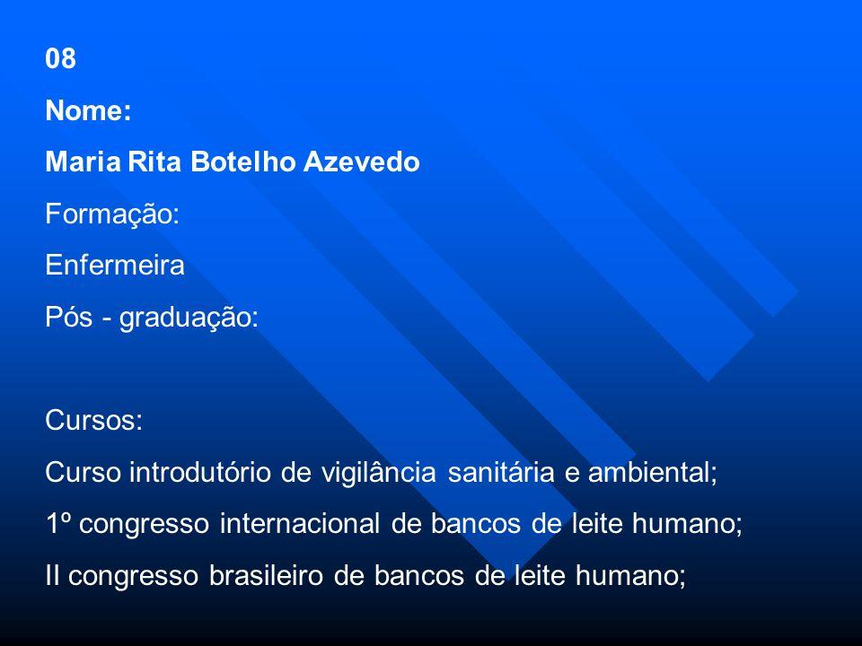 08 Nome: Maria Rita Botelho Azevedo Formação: Enfermeira Pós - graduação: Cursos: Curso introdutório de vigilância sanitária e ambiental; 1º congresso internacional de bancos de leite humano; II congresso brasileiro de bancos de leite humano;