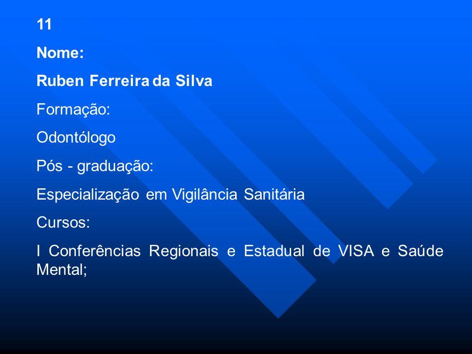 11 Nome: Ruben Ferreira da Silva Formação: Odontólogo Pós - graduação: Especialização em Vigilância Sanitária Cursos: I Conferências Regionais e Estadual de VISA e Saúde Mental;